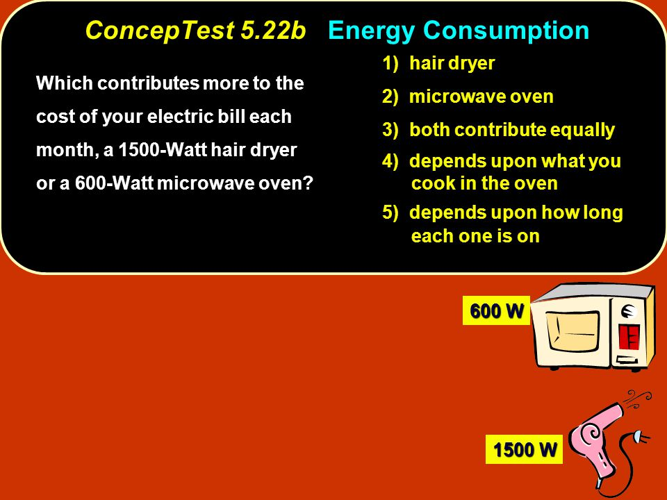 ConcepTest 5.22b ConcepTest 5.22b Energy Consumption Which contributes more to the cost of your electric bill each month, a 1500-Watt hair dryer or a