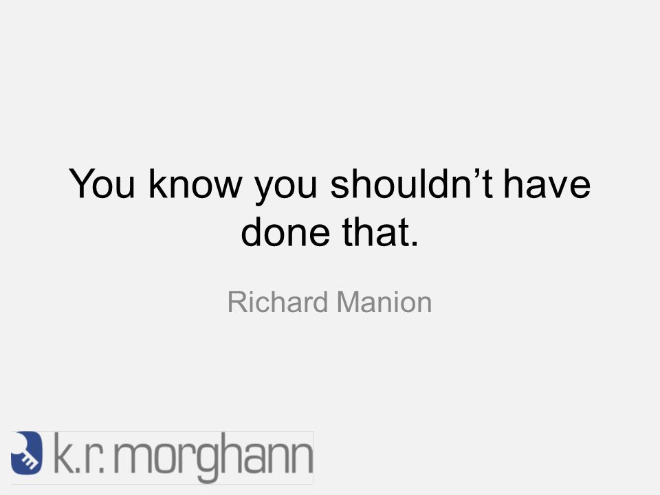 You know you shouldn't have done that. Richard Manion