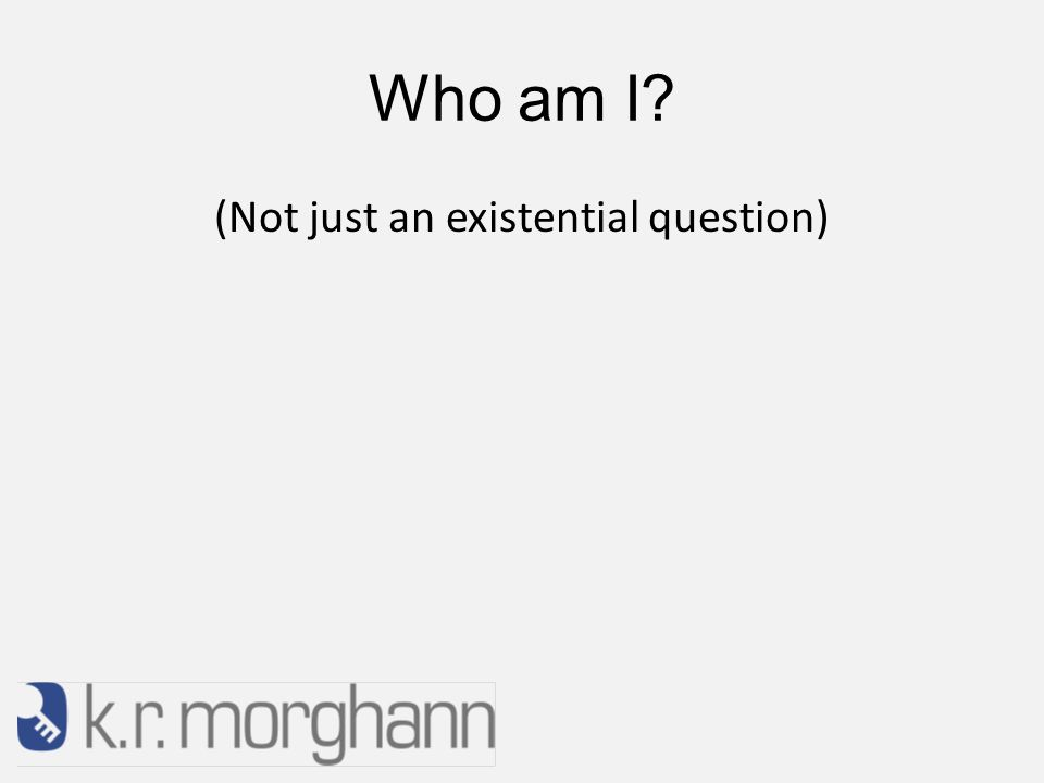 Who am I (Not just an existential question)