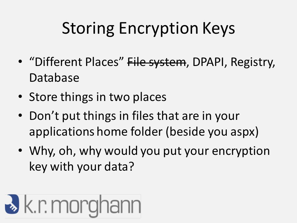 Storing Encryption Keys Different Places File system, DPAPI, Registry, Database Store things in two places Don't put things in files that are in your applications home folder (beside you aspx) Why, oh, why would you put your encryption key with your data