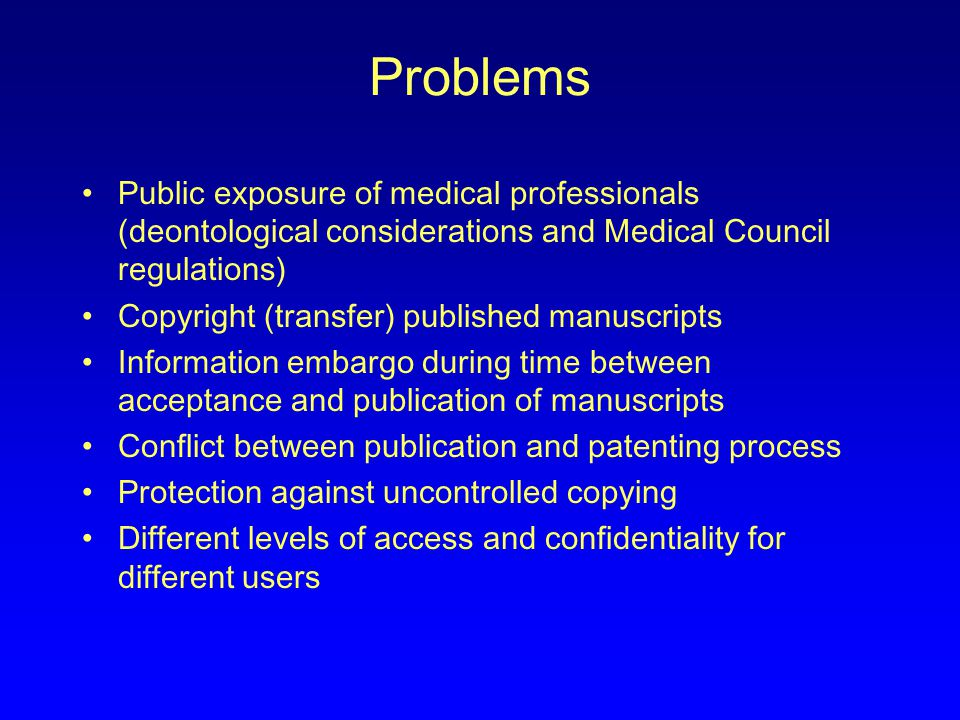 Problems Public exposure of medical professionals (deontological considerations and Medical Council regulations) Copyright (transfer) published manuscripts Information embargo during time between acceptance and publication of manuscripts Conflict between publication and patenting process Protection against uncontrolled copying Different levels of access and confidentiality for different users