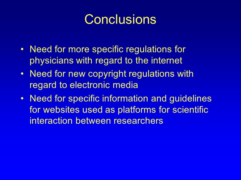 Conclusions Need for more specific regulations for physicians with regard to the internet Need for new copyright regulations with regard to electronic media Need for specific information and guidelines for websites used as platforms for scientific interaction between researchers