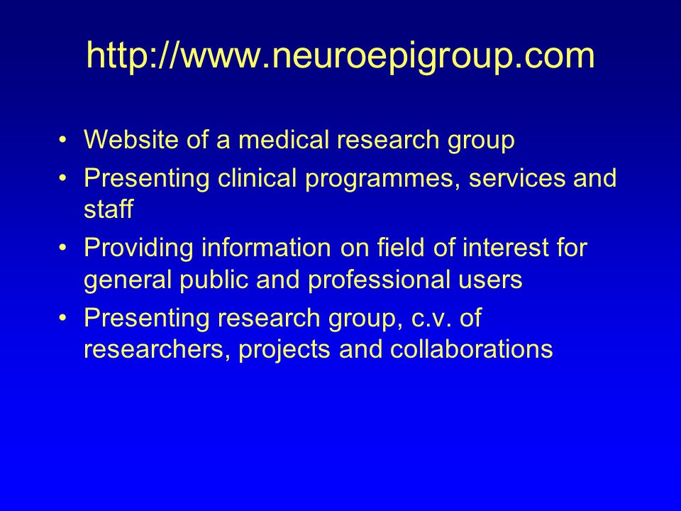 http://www.neuroepigroup.com Website of a medical research group Presenting clinical programmes, services and staff Providing information on field of interest for general public and professional users Presenting research group, c.v.