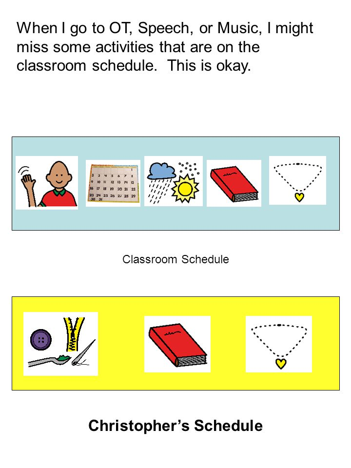 When I go to OT, Speech, or Music, I might miss some activities that are on the classroom schedule.