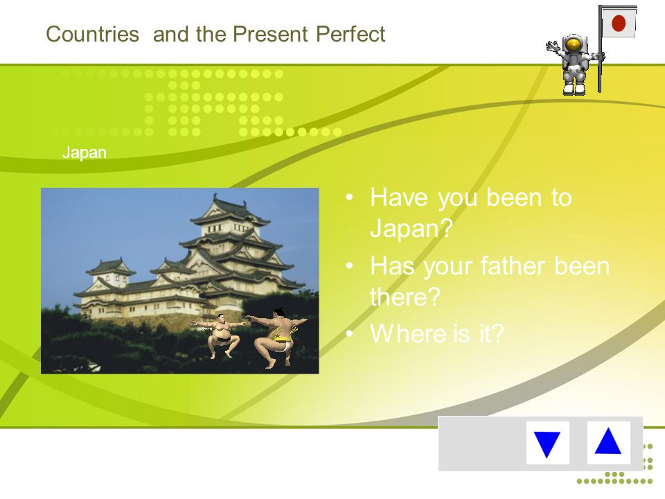 Countries and the Present Perfect Have you been to Japan.