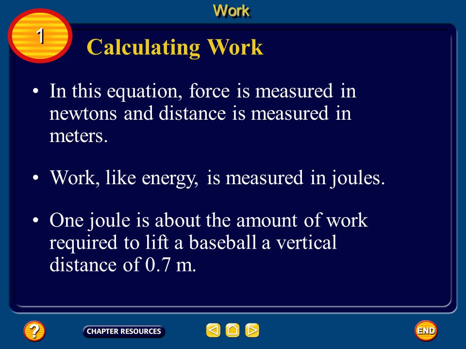 Calculating Work The amount of work done depends on the amount of force exerted and the distance over which the force is applied. When a force is exer