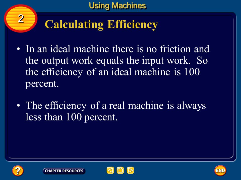 To calculate the efficiency of a machine, the output work is divided by the input work. Calculating Efficiency Efficiency is usually expressed as a pe