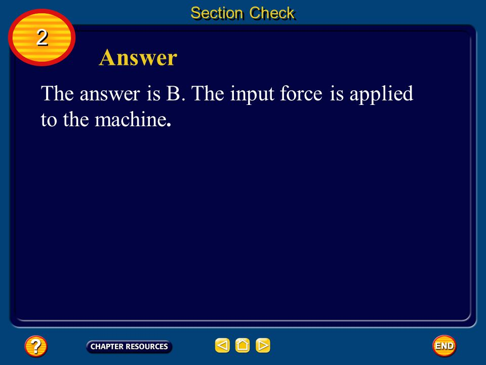 Section Check When a machine is used to do work, the force that is applied to the machine is the __________. A. fulcrum B. input force C. mechanical a
