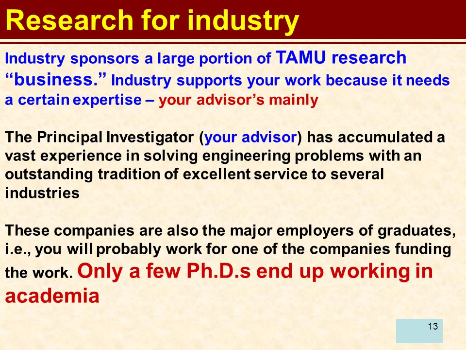 13 Research for industry Industry sponsors a large portion of TAMU research business. Industry supports your work because it needs a certain expertise – your advisor's mainly The Principal Investigator (your advisor) has accumulated a vast experience in solving engineering problems with an outstanding tradition of excellent service to several industries These companies are also the major employers of graduates, i.e., you will probably work for one of the companies funding the work.
