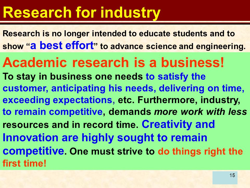 15 Research for industry Research is no longer intended to educate students and to show a best effort to advance science and engineering.