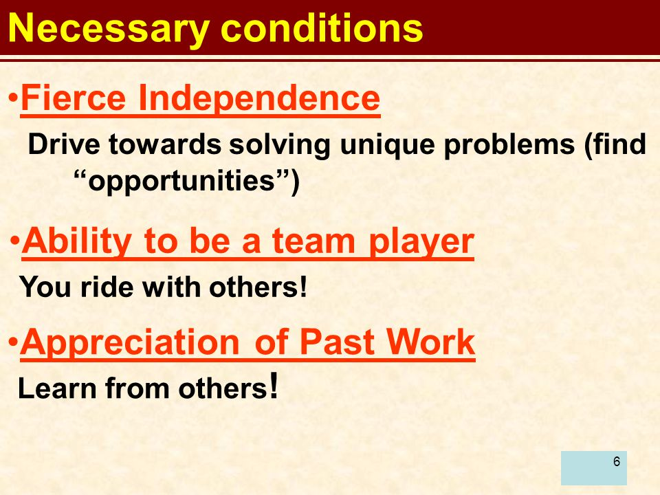 6 Necessary conditions Fierce Independence Drive towards solving unique problems (find opportunities ) Appreciation of Past Work Learn from others .