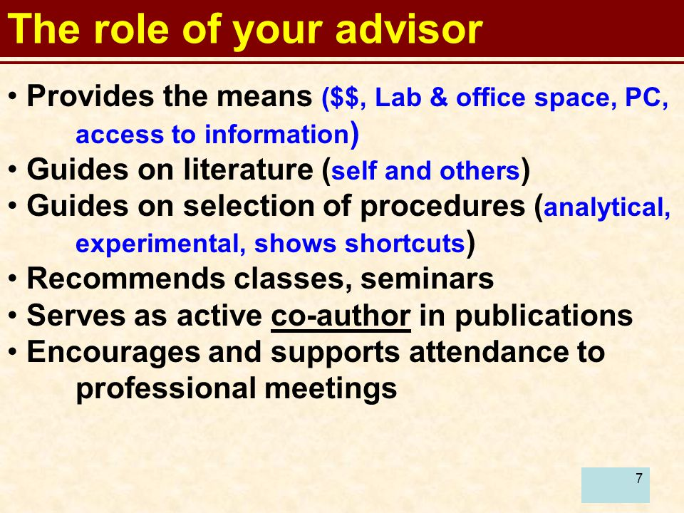 7 The role of your advisor Provides the means ($$, Lab & office space, PC, access to information ) Guides on literature ( self and others ) Guides on selection of procedures ( analytical, experimental, shows shortcuts ) Recommends classes, seminars Serves as active co-author in publications Encourages and supports attendance to professional meetings