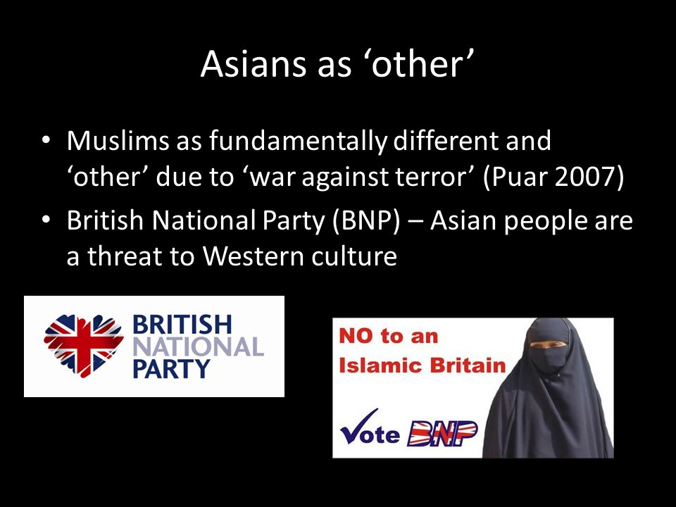 Asians as 'other' Muslims as fundamentally different and 'other' due to 'war against terror' (Puar 2007) British National Party (BNP) – Asian people are a threat to Western culture