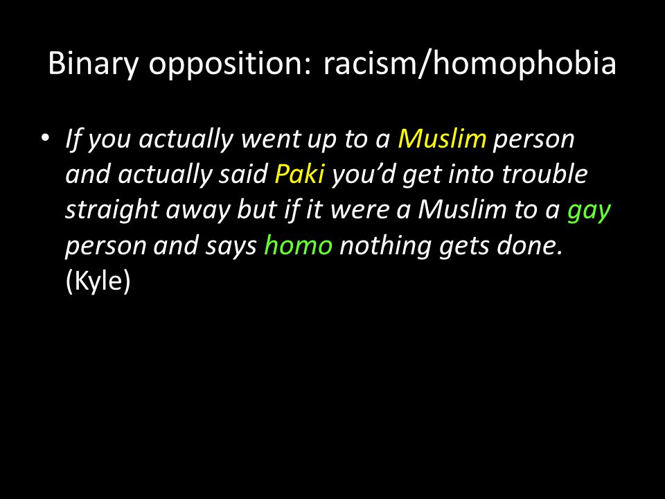 Binary opposition: racism/homophobia If you actually went up to a Muslim person and actually said Paki you'd get into trouble straight away but if it were a Muslim to a gay person and says homo nothing gets done.