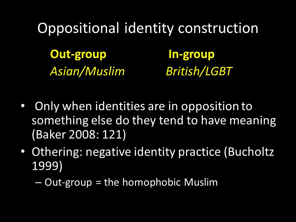 Oppositional identity construction Out-group In-group Asian/Muslim British/LGBT Only when identities are in opposition to something else do they tend to have meaning (Baker 2008: 121) Othering: negative identity practice (Bucholtz 1999) – Out-group = the homophobic Muslim