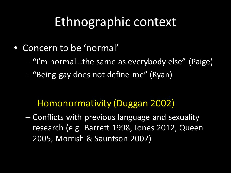 Ethnographic context Concern to be 'normal' – I'm normal…the same as everybody else (Paige) – Being gay does not define me (Ryan) Homonormativity (Duggan 2002) – Conflicts with previous language and sexuality research (e.g.