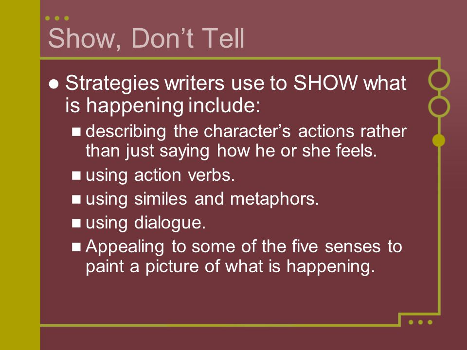 Show, Don't Tell Strategies writers use to SHOW what is happening include: describing the character's actions rather than just saying how he or she feels.