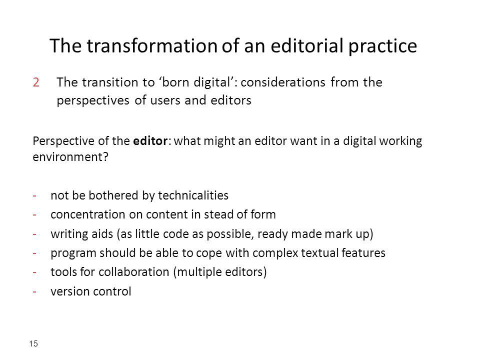 15 The transformation of an editorial practice 2The transition to 'born digital': considerations from the perspectives of users and editors Perspective of the editor: what might an editor want in a digital working environment.