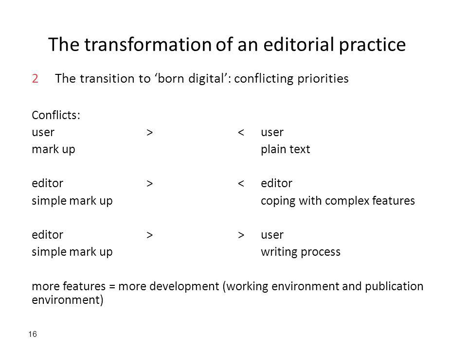 16 The transformation of an editorial practice 2The transition to 'born digital': conflicting priorities Conflicts: user >< user mark upplain text editor><editor simple mark up coping with complex features editor>>user simple mark upwriting process more features = more development (working environment and publication environment)