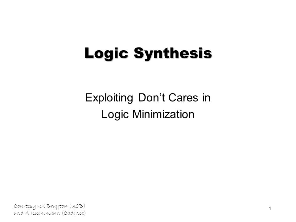 Courtesy RK Brayton (UCB) and A Kuehlmann (Cadence) 1 Logic Synthesis Exploiting Don't Cares in Logic Minimization