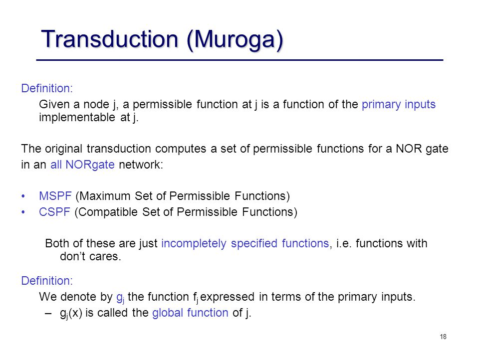 18 Transduction (Muroga) Definition: Given a node j, a permissible function at j is a function of the primary inputs implementable at j.