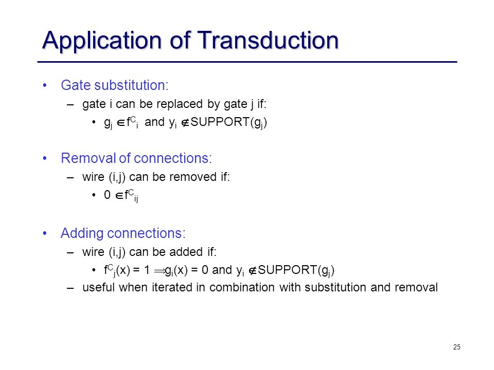 25 Application of Transduction Gate substitution: –gate i can be replaced by gate j if: g j  f C i and y i  SUPPORT(g j ) Removal of connections: –wire (i,j) can be removed if: 0  f C ij Adding connections: –wire (i,j) can be added if: f C j (x) = 1  g i (x) = 0 and y i  SUPPORT(g j ) –useful when iterated in combination with substitution and removal
