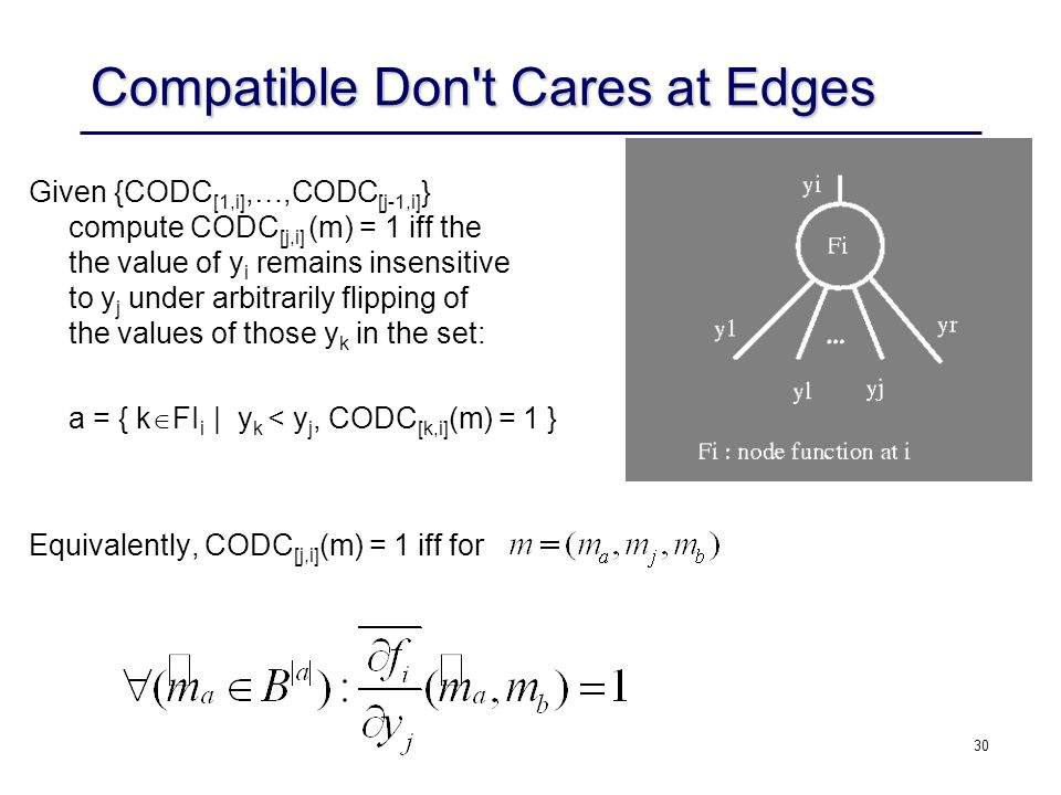 30 Compatible Don t Cares at Edges Given {CODC [1,i],…,CODC [j-1,i] } compute CODC [j,i] (m) = 1 iff the the value of y i remains insensitive to y j under arbitrarily flipping of the values of those y k in the set: a = { k  FI i | y k < y j, CODC [k,i] (m) = 1 } Equivalently, CODC [j,i] (m) = 1 iff for