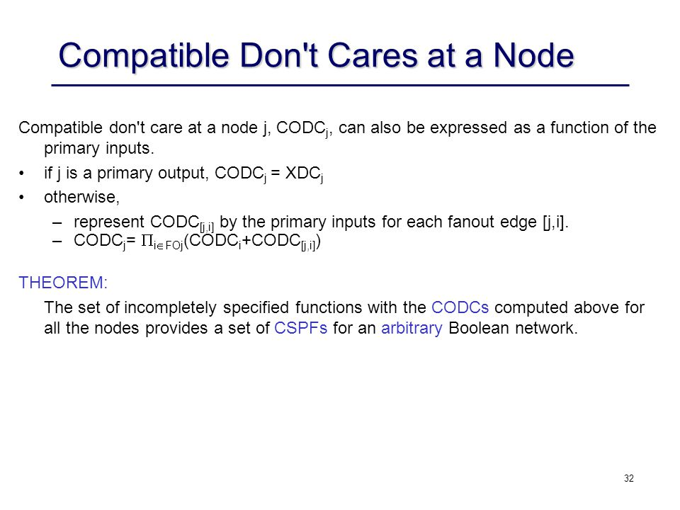 32 Compatible Don t Cares at a Node Compatible don t care at a node j, CODC j, can also be expressed as a function of the primary inputs.