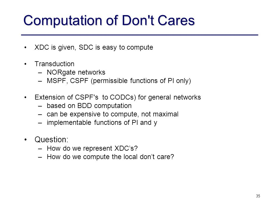35 Computation of Don t Cares XDC is given, SDC is easy to compute Transduction –NOR­gate networks –MSPF, CSPF (permissible functions of PI only) Extension of CSPF s to CODCs) for general networks –based on BDD computation –can be expensive to compute, not maximal –implementable functions of PI and y Question: –How do we represent XDC's.