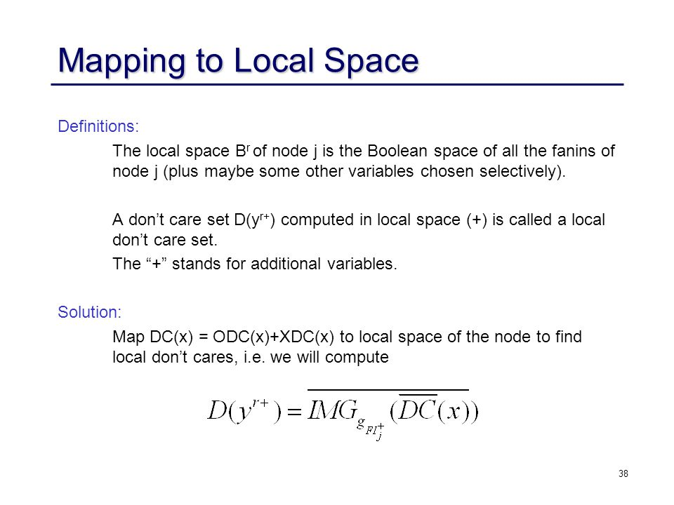 38 Mapping to Local Space Definitions: The local space B r of node j is the Boolean space of all the fanins of node j (plus maybe some other variables chosen selectively).