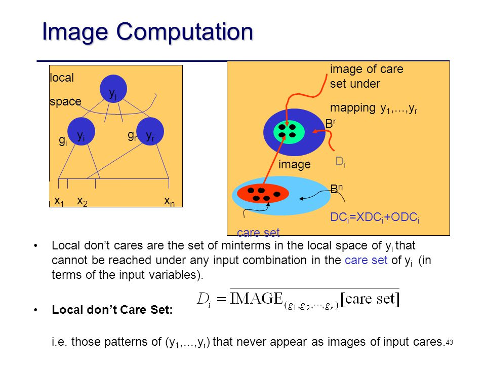 43 Image Computation yjyj yryr yiyi x1x1 x2x2 xnxn local space grgr gigi image BnBn BrBr DiDi image of care set under mapping y 1,...,y r DC i =XDC i +ODC i care set Local don't cares are the set of minterms in the local space of y i that cannot be reached under any input combination in the care set of y i (in terms of the input variables).