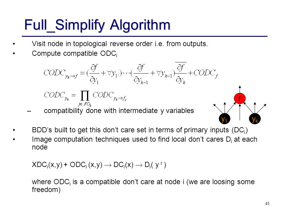 45 Full_Simplify Algorithm Visit node in topological reverse order i.e. from outputs. Compute compatible ODC i –compatibility done with intermediate y