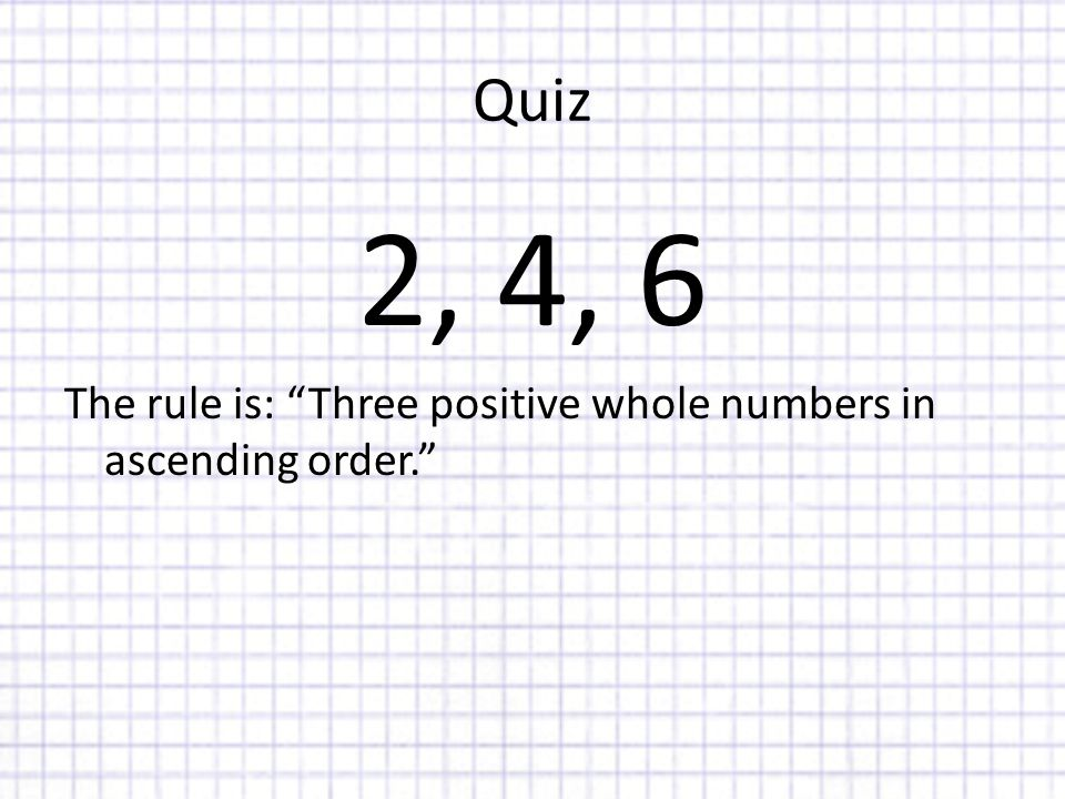 Quiz 2, 4, 6 The rule is: Three positive whole numbers in ascending order.
