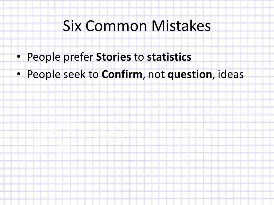 Six Common Mistakes People prefer Stories to statistics People seek to Confirm, not question, ideas