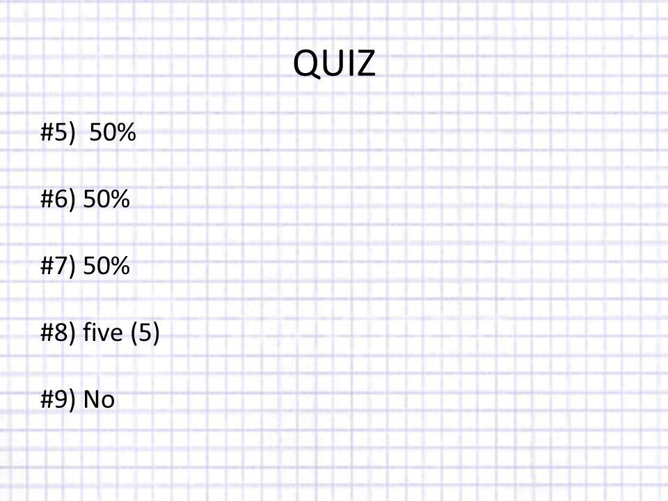 QUIZ #5) 50% #6) 50% #7) 50% #8) five (5) #9) No