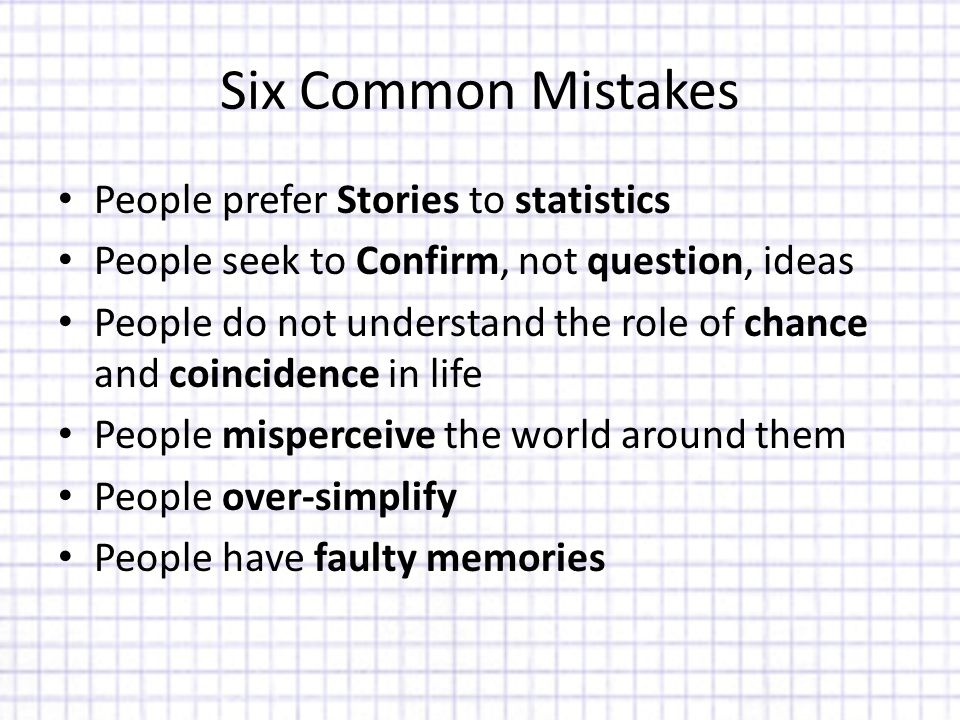 Six Common Mistakes People prefer Stories to statistics People seek to Confirm, not question, ideas People do not understand the role of chance and coincidence in life People misperceive the world around them People over-simplify People have faulty memories