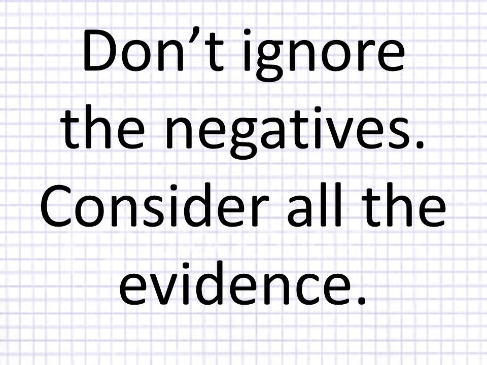 Don't ignore the negatives. Consider all the evidence.