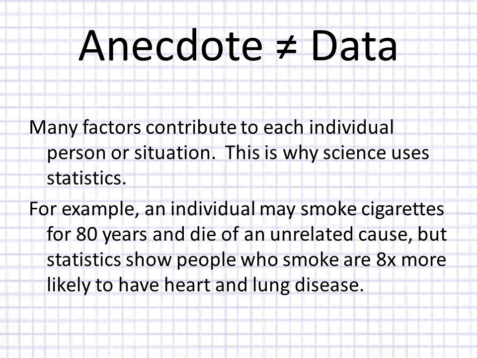Anecdote ≠ Data Many factors contribute to each individual person or situation.