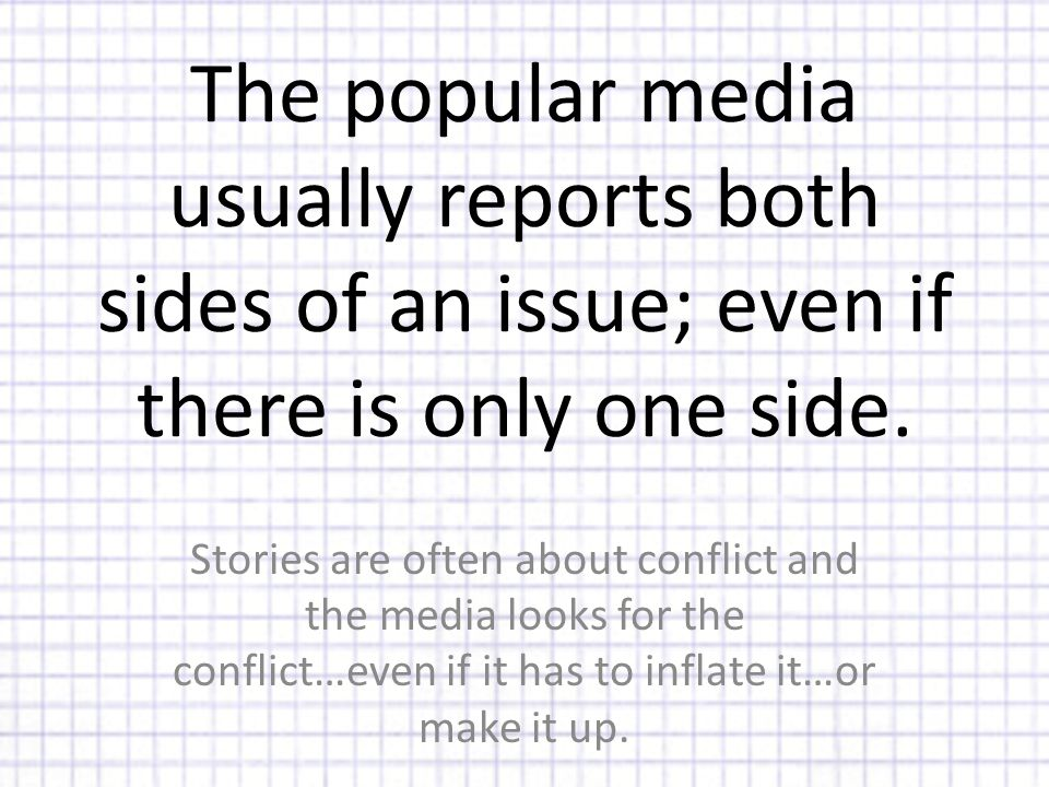 The popular media usually reports both sides of an issue; even if there is only one side.
