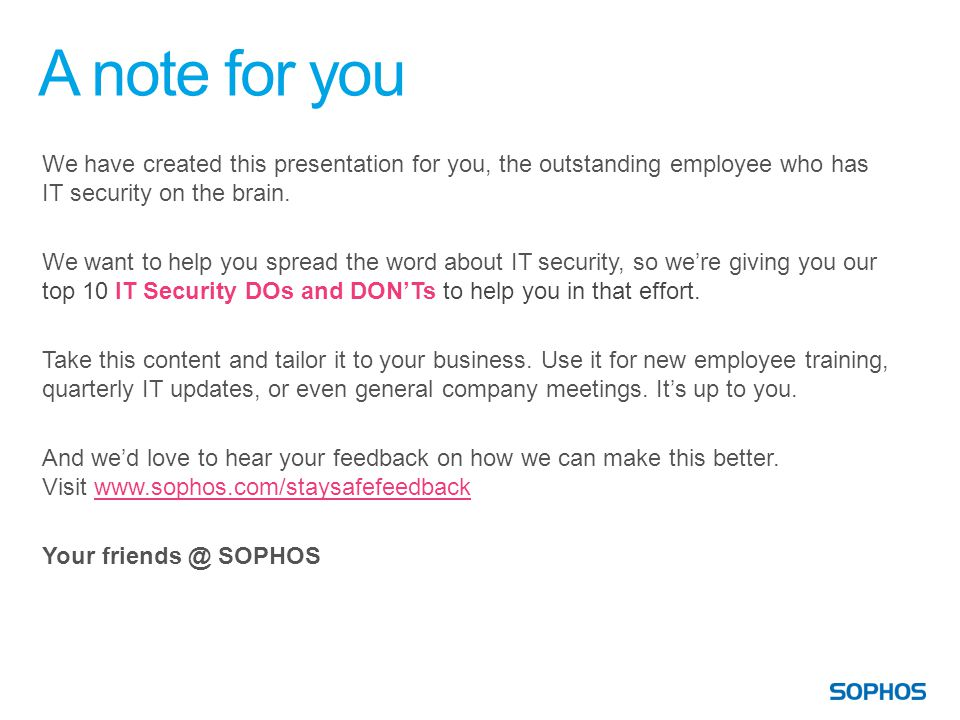 A note for you We have created this presentation for you, the outstanding employee who has IT security on the brain.