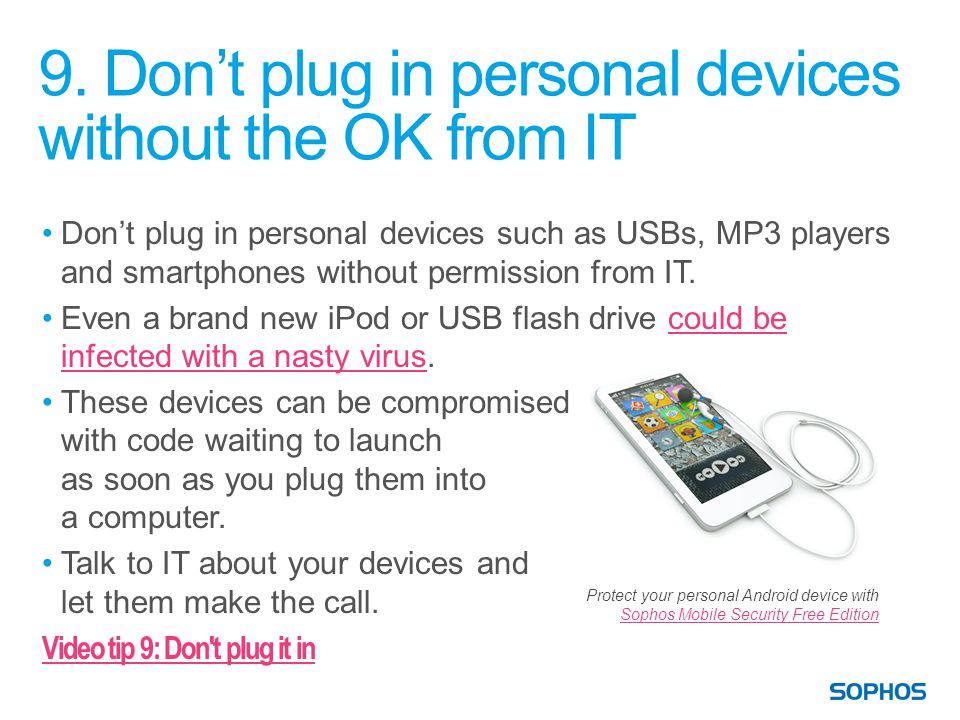 9. Don't plug in personal devices without the OK from IT Don't plug in personal devices such as USBs, MP3 players and smartphones without permission f