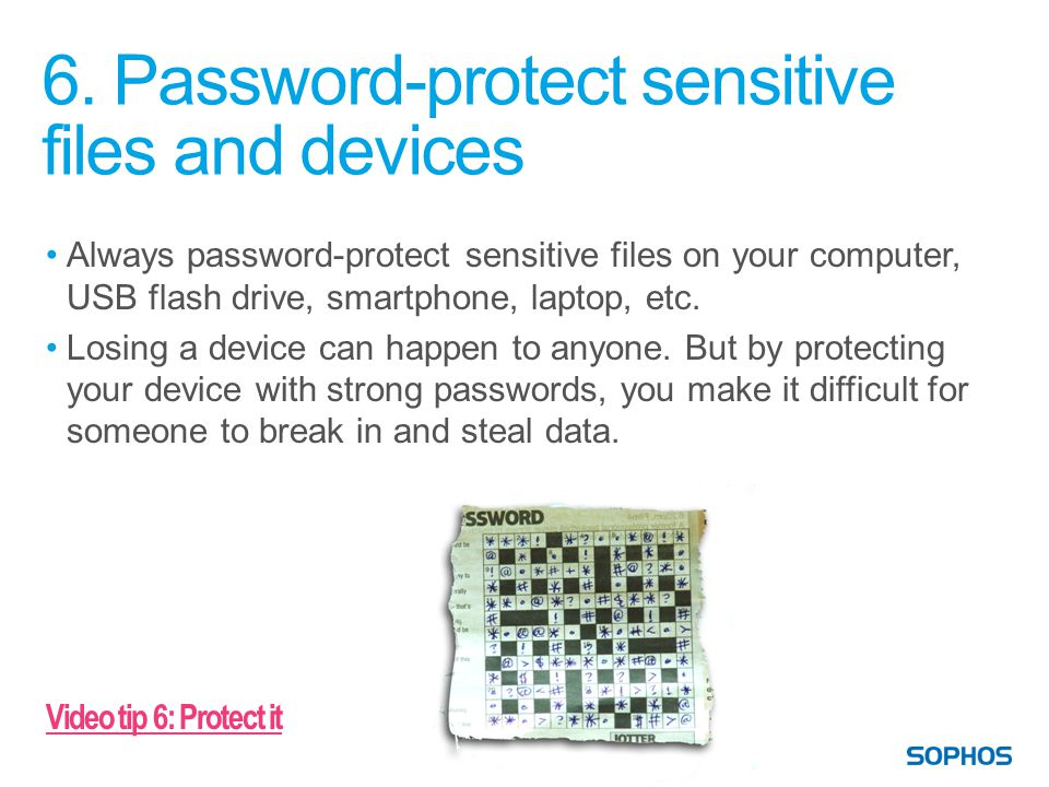 6. Password-protect sensitive files and devices Always password-protect sensitive files on your computer, USB flash drive, smartphone, laptop, etc. Lo