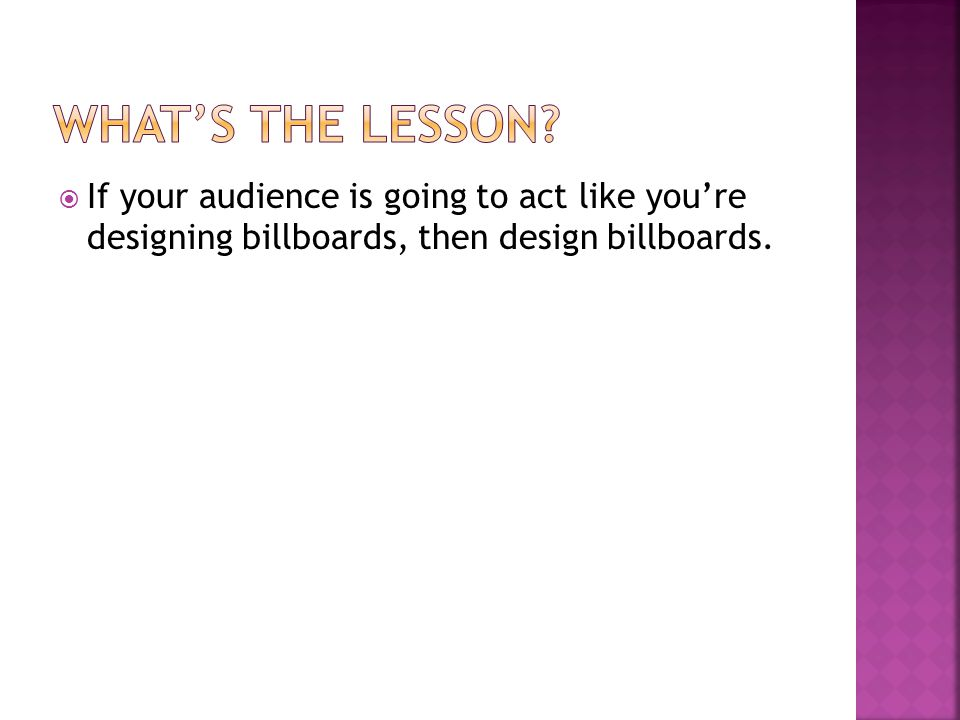  If your audience is going to act like you're designing billboards, then design billboards.
