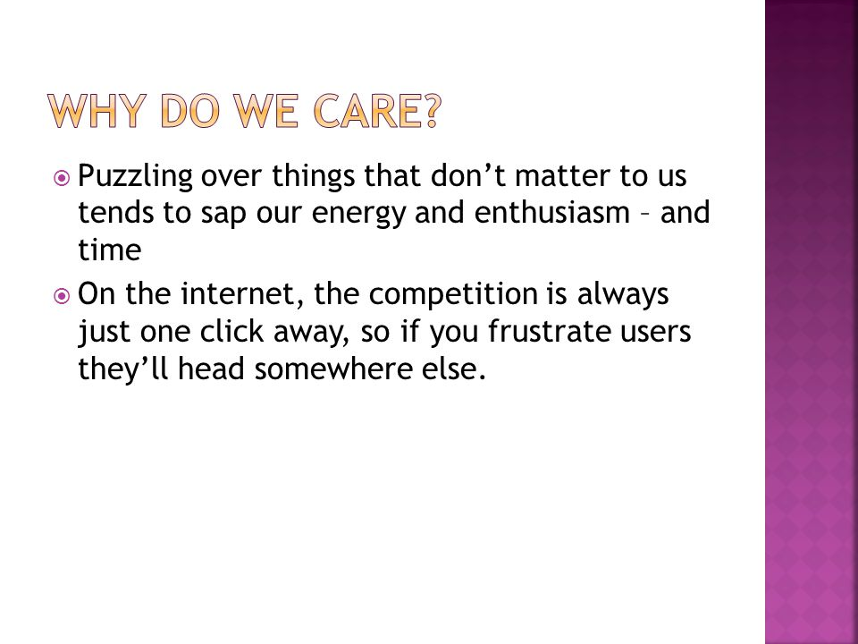  Puzzling over things that don't matter to us tends to sap our energy and enthusiasm – and time  On the internet, the competition is always just one click away, so if you frustrate users they'll head somewhere else.