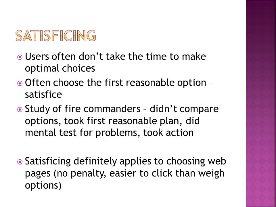  Users often don't take the time to make optimal choices  Often choose the first reasonable option – satisfice  Study of fire commanders – didn't compare options, took first reasonable plan, did mental test for problems, took action  Satisficing definitely applies to choosing web pages (no penalty, easier to click than weigh options)