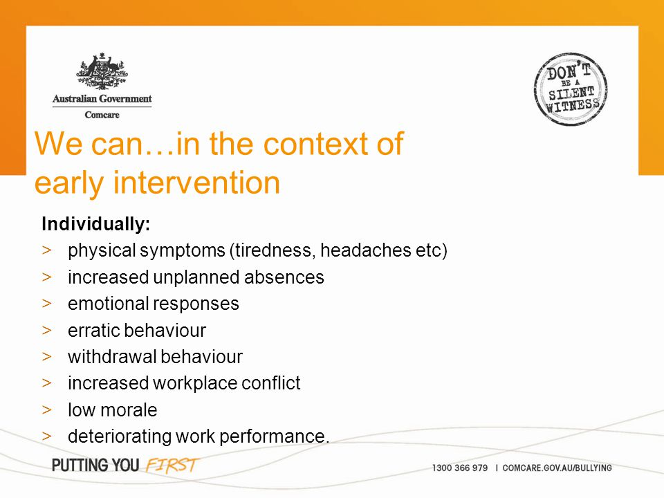 We can…in the context of early intervention Individually: >physical symptoms (tiredness, headaches etc) >increased unplanned absences >emotional respo