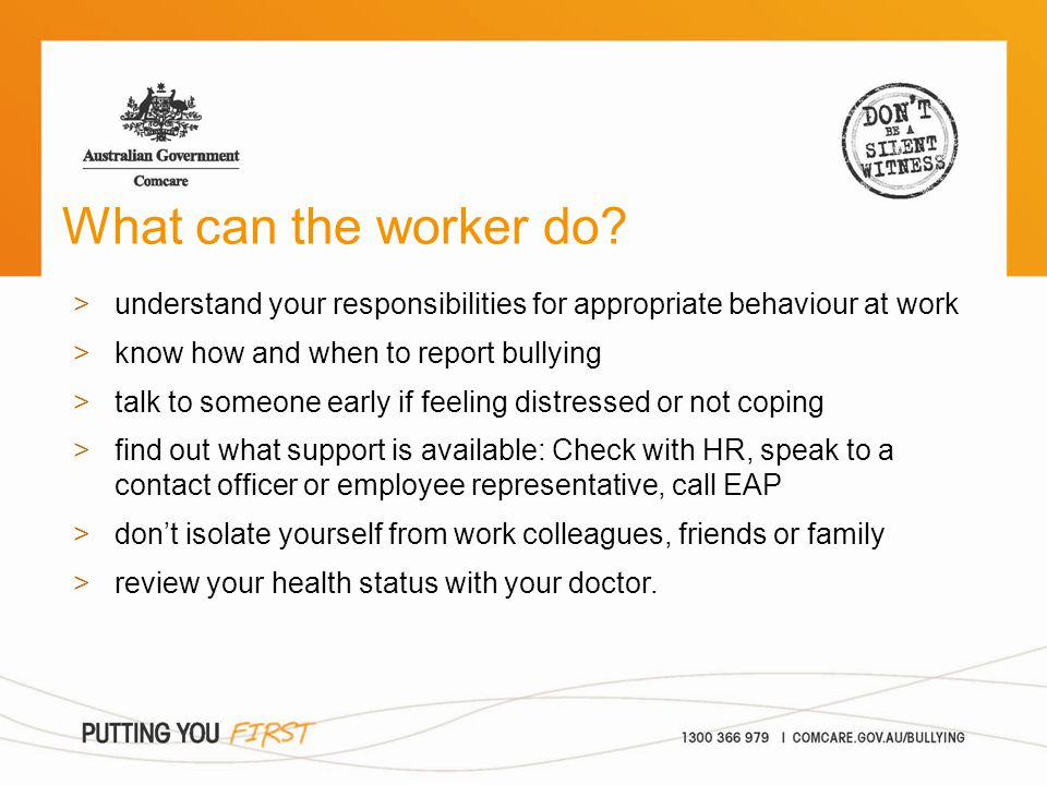 What can the worker do? >understand your responsibilities for appropriate behaviour at work >know how and when to report bullying >talk to someone ear