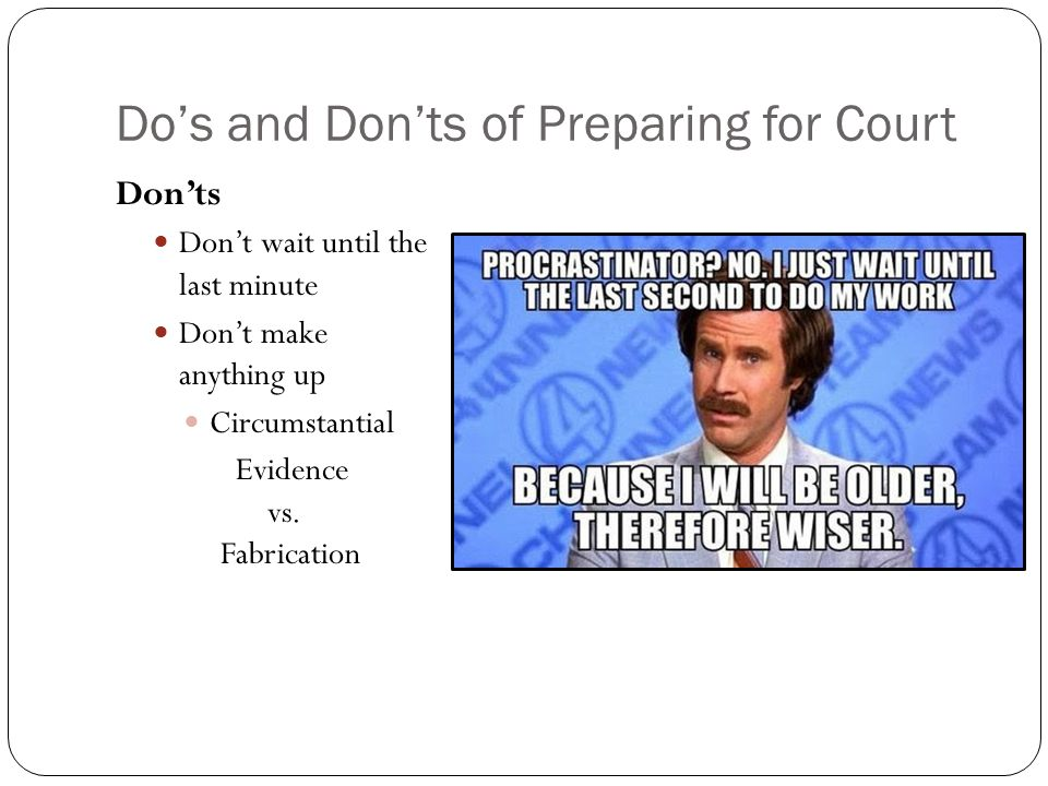 Do's and Don'ts of Preparing for Court Don'ts Don't wait until the last minute Don't make anything up Circumstantial Evidence vs. Fabrication