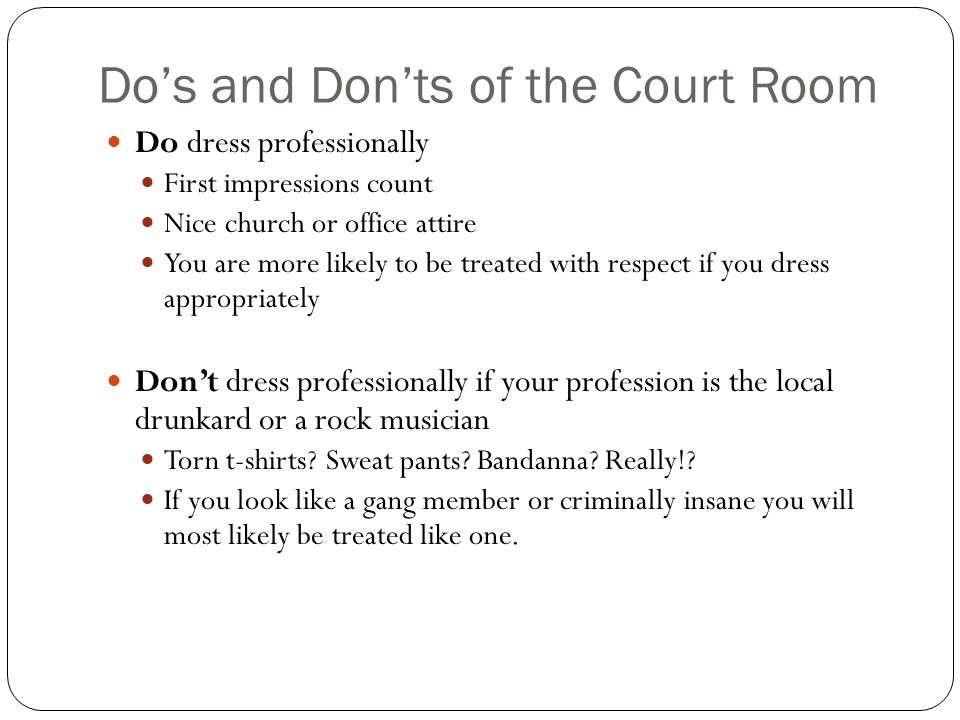 Do's and Don'ts of the Court Room Do dress professionally First impressions count Nice church or office attire You are more likely to be treated with