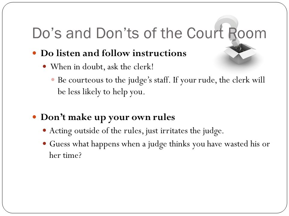 Do's and Don'ts of the Court Room Do listen and follow instructions When in doubt, ask the clerk! Be courteous to the judge's staff. If your rude, the
